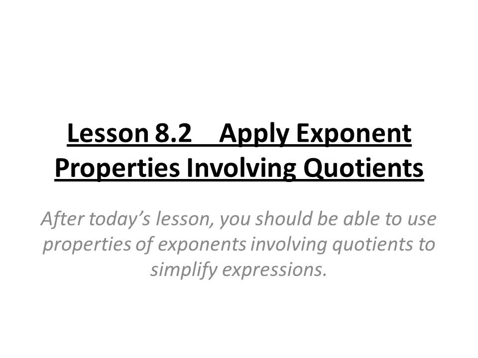 Lesson 8.2 Apply Exponent Properties Involving Quotients After today's lesson, you should be able to use properties of exponents involving quotients to simplify expressions.