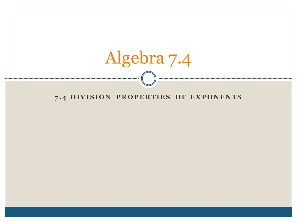 7.4 DIVISION PROPERTIES OF EXPONENTS Algebra 7.4