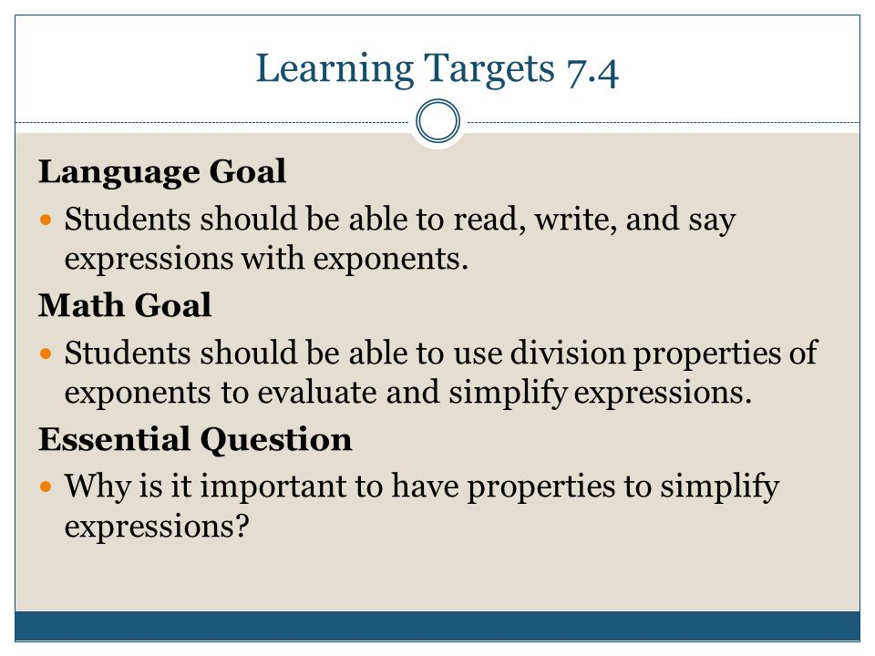 Learning Targets 7.4 Language Goal Students should be able to read, write, and say expressions with exponents.