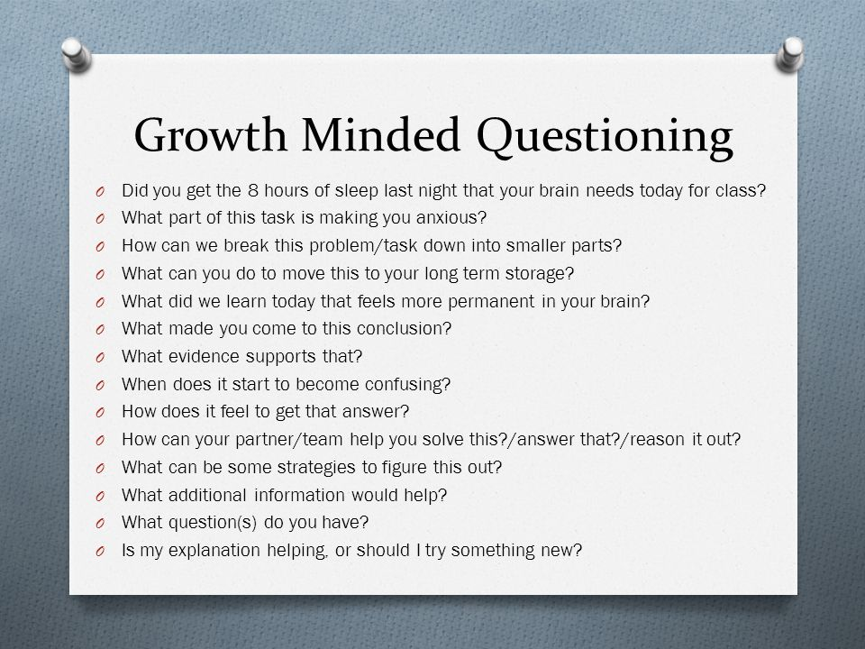 Growth Minded Questioning O Did you get the 8 hours of sleep last night that your brain needs today for class.