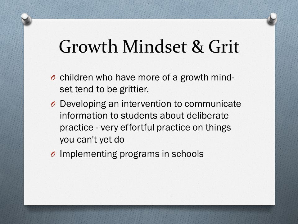 Growth Mindset & Grit O children who have more of a growth mind- set tend to be grittier.
