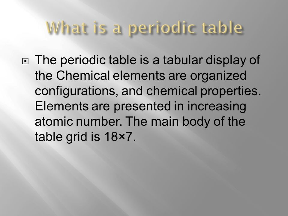 The periodic table is a tabular display of the Chemical elements are organized configurations, and chemical properties.