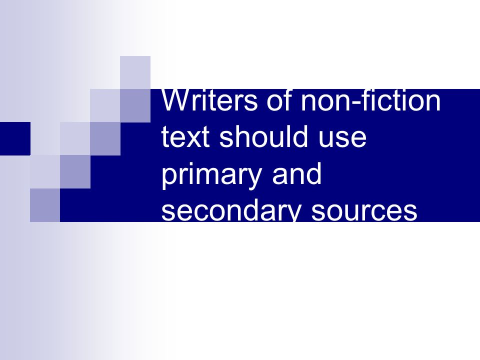 Writers of non-fiction text should use primary and secondary sources