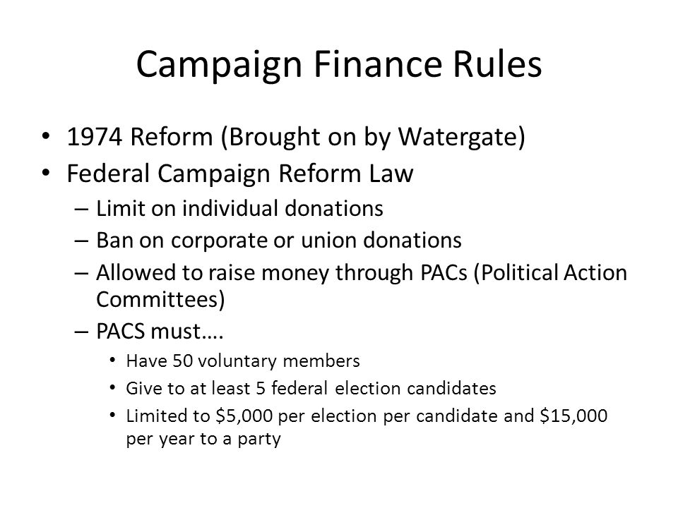 Campaign Finance Rules 1974 Reform (Brought on by Watergate) Federal Campaign Reform Law – Limit on individual donations – Ban on corporate or union donations – Allowed to raise money through PACs (Political Action Committees) – PACS must….