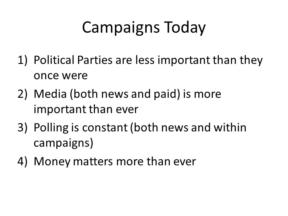 Campaigns Today 1)Political Parties are less important than they once were 2)Media (both news and paid) is more important than ever 3)Polling is constant (both news and within campaigns) 4)Money matters more than ever