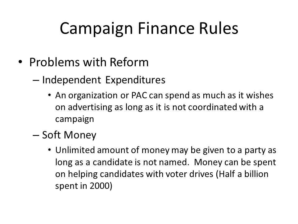 Campaign Finance Rules Problems with Reform – Independent Expenditures An organization or PAC can spend as much as it wishes on advertising as long as it is not coordinated with a campaign – Soft Money Unlimited amount of money may be given to a party as long as a candidate is not named.