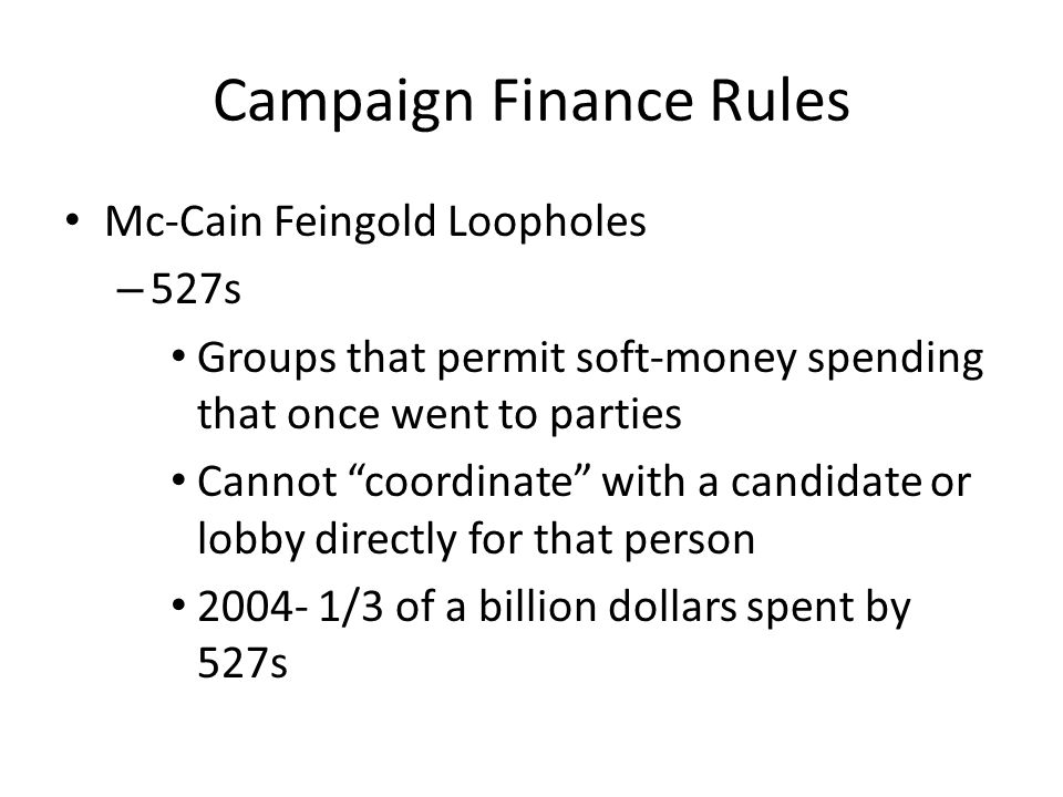 Campaign Finance Rules Mc-Cain Feingold Loopholes – 527s Groups that permit soft-money spending that once went to parties Cannot coordinate with a candidate or lobby directly for that person /3 of a billion dollars spent by 527s