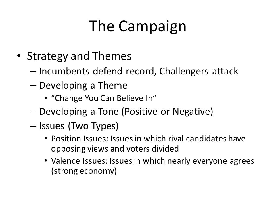 The Campaign Strategy and Themes – Incumbents defend record, Challengers attack – Developing a Theme Change You Can Believe In – Developing a Tone (Positive or Negative) – Issues (Two Types) Position Issues: Issues in which rival candidates have opposing views and voters divided Valence Issues: Issues in which nearly everyone agrees (strong economy)