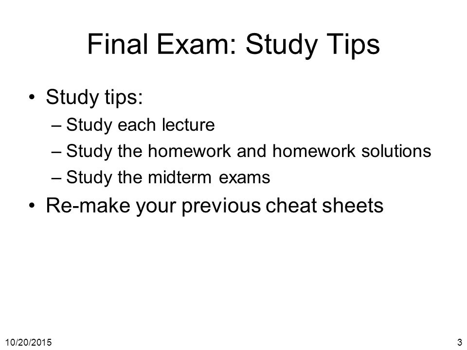 10/20/20153 Final Exam: Study Tips Study tips: –Study each lecture –Study the homework and homework solutions –Study the midterm exams Re-make your previous cheat sheets