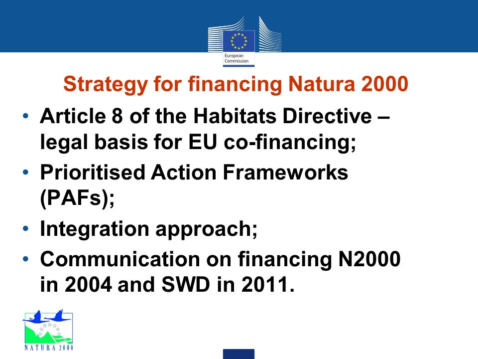 Strategy for financing Natura 2000 Article 8 of the Habitats Directive – legal basis for EU co-financing; Prioritised Action Frameworks (PAFs); Integration approach; Communication on financing N2000 in 2004 and SWD in 2011.