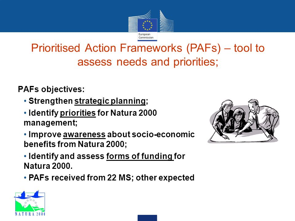 Prioritised Action Frameworks (PAFs) – tool to assess needs and priorities; PAFs objectives: Strengthen strategic planning; Identify priorities for Natura 2000 management; Improve awareness about socio-economic benefits from Natura 2000; Identify and assess forms of funding for Natura 2000.