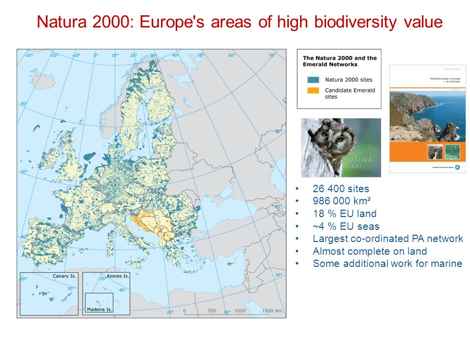 Natura 2000: Europe s areas of high biodiversity value sites km² 18 % EU land ~4 % EU seas Largest co-ordinated PA network Almost complete on land Some additional work for marine