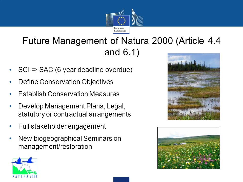 Future Management of Natura 2000 (Article 4.4 and 6.1) SCI  SAC (6 year deadline overdue) Define Conservation Objectives Establish Conservation Measures Develop Management Plans, Legal, statutory or contractual arrangements Full stakeholder engagement New biogeographical Seminars on management/restoration