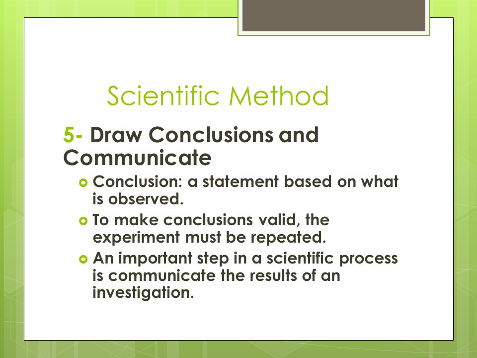 Scientific Method 5- Draw Conclusions and Communicate  Conclusion: a statement based on what is observed.