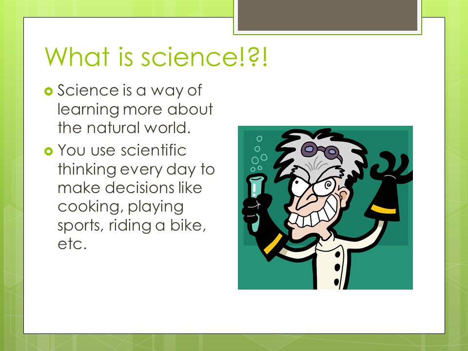 What is science! .  Science is a way of learning more about the natural world.