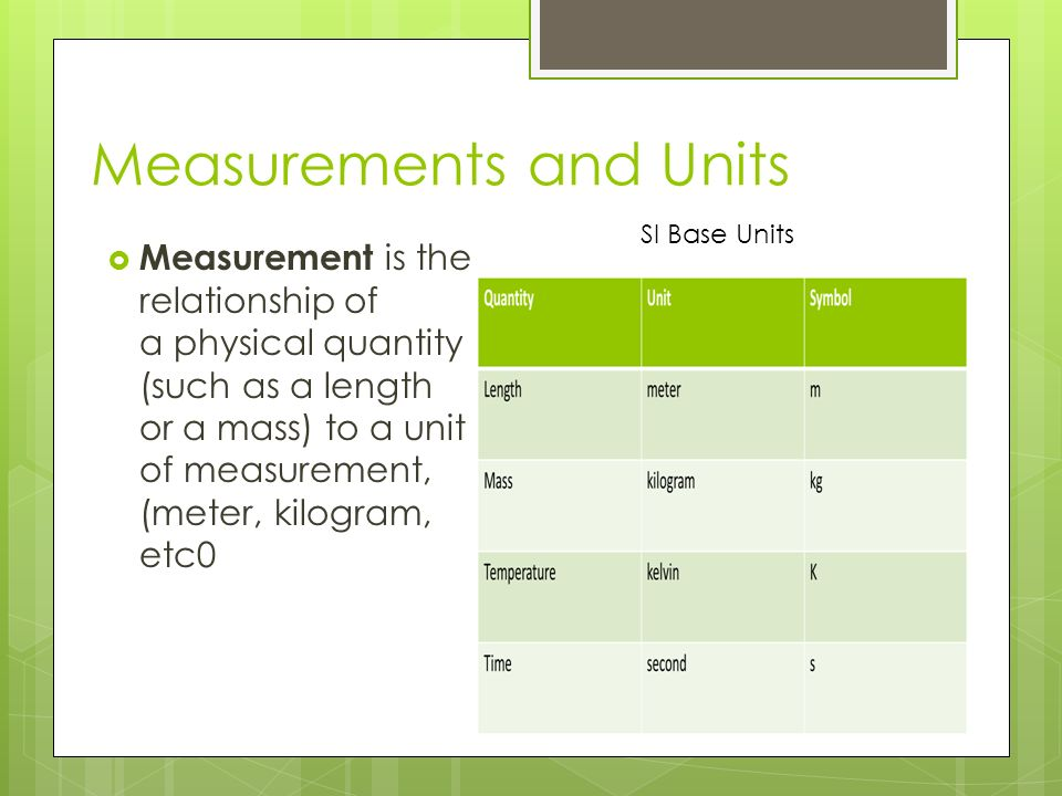 Measurements and Units  Measurement is the relationship of a physical quantity (such as a length or a mass) to a unit of measurement, (meter, kilogram, etc0 SI Base Units