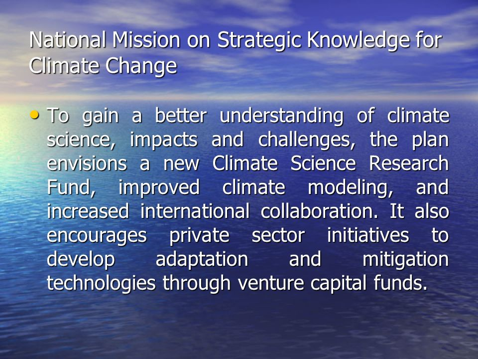 National Mission on Strategic Knowledge for Climate Change To gain a better understanding of climate science, impacts and challenges, the plan envisions a new Climate Science Research Fund, improved climate modeling, and increased international collaboration.