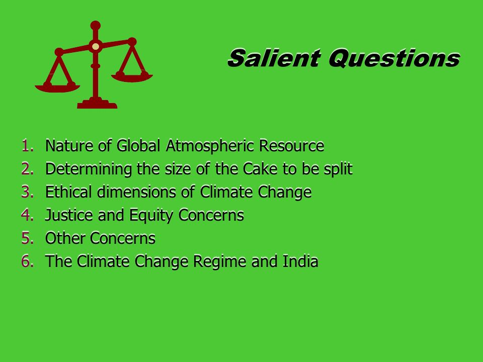 Salient Questions 1.Nature of Global Atmospheric Resource 2.Determining the size of the Cake to be split 3.Ethical dimensions of Climate Change 4.Justice and Equity Concerns 5.Other Concerns 6.The Climate Change Regime and India 1.Nature of Global Atmospheric Resource 2.Determining the size of the Cake to be split 3.Ethical dimensions of Climate Change 4.Justice and Equity Concerns 5.Other Concerns 6.The Climate Change Regime and India