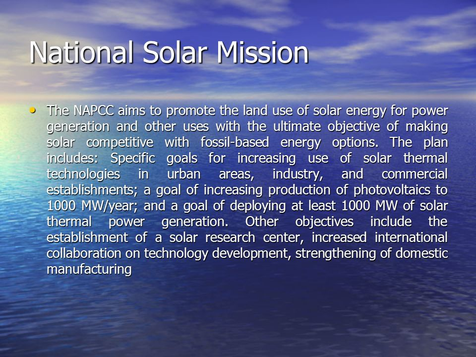 National Solar Mission The NAPCC aims to promote the land use of solar energy for power generation and other uses with the ultimate objective of making solar competitive with fossil-based energy options.
