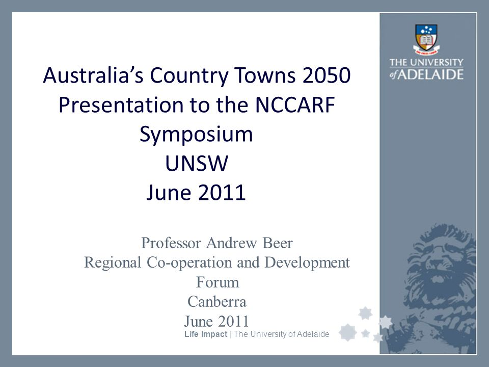 University Faculty or Divisional Name Life Impact | The University of Adelaide Australia's Country Towns 2050 Presentation to the NCCARF Symposium UNSW June 2011 Professor Andrew Beer Regional Co-operation and Development Forum Canberra June 2011