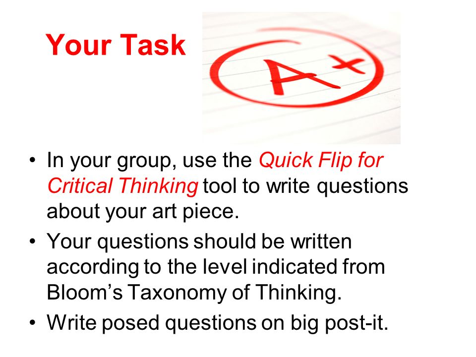 Your Task In your group, use the Quick Flip for Critical Thinking tool to write questions about your art piece.