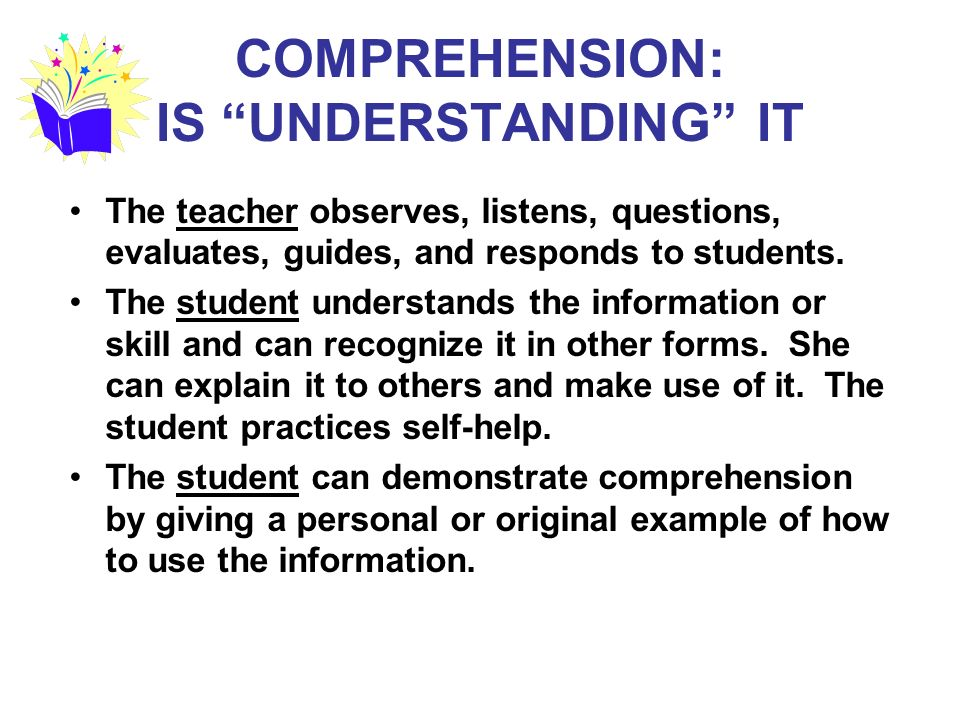 COMPREHENSION: IS UNDERSTANDING IT The teacher observes, listens, questions, evaluates, guides, and responds to students.
