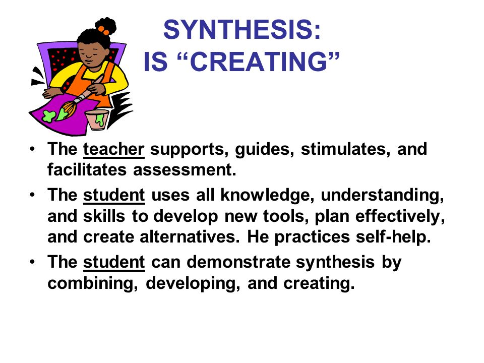 SYNTHESIS: IS CREATING The teacher supports, guides, stimulates, and facilitates assessment.