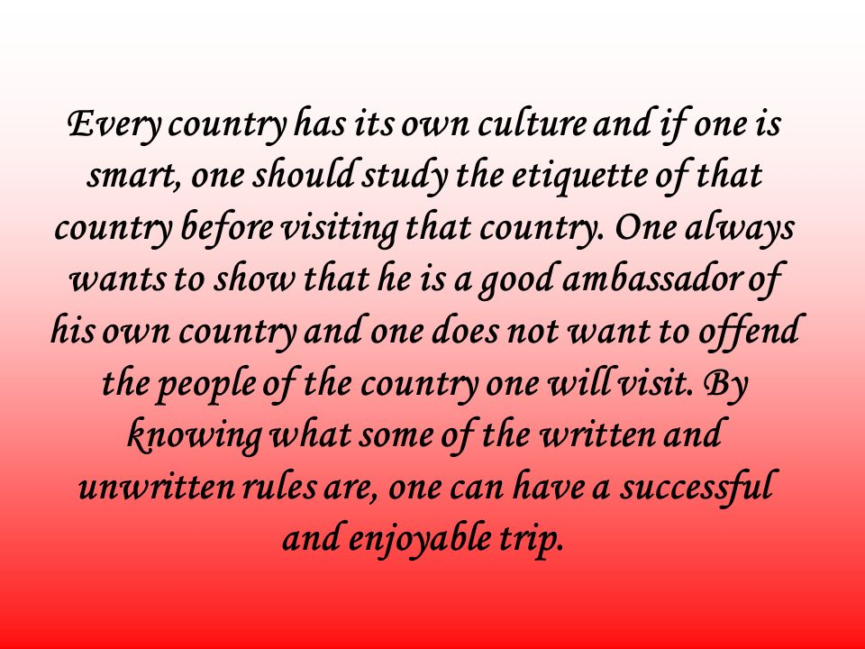 Every country has its own culture and if one is smart, one should study the etiquette of that country before visiting that country.