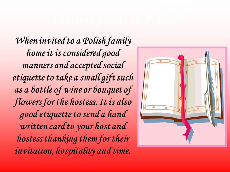 Inviting guests in Poland When invited to a Polish family home it is considered good manners and accepted social etiquette to take a small gift such as a bottle of wine or bouquet of flowers for the hostess.