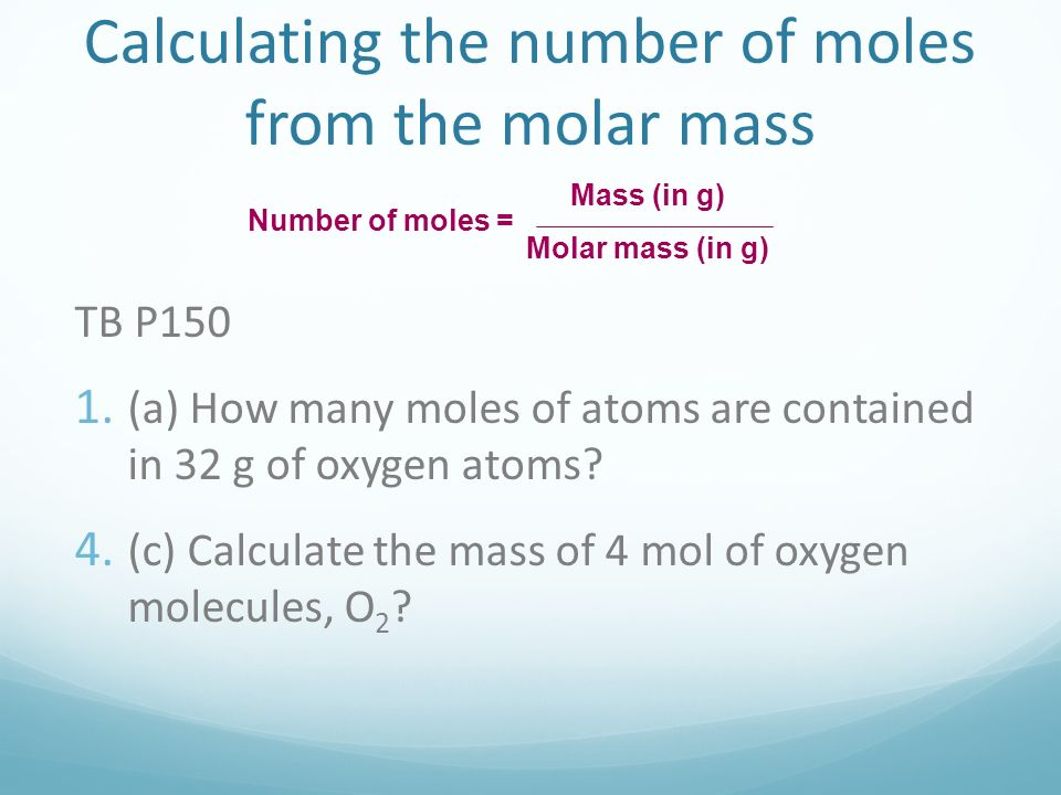 Calculating the number of moles from the molar mass Number of moles = Mass (in g) Molar mass (in g) TB P150 1.