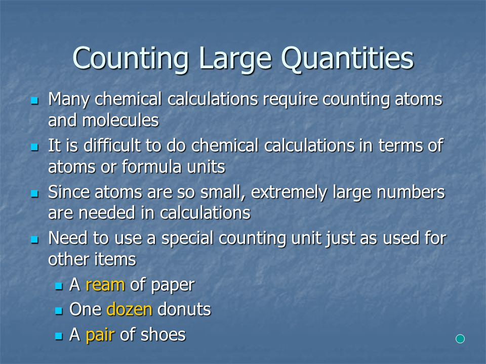 Counting Large Quantities Many chemical calculations require counting atoms and molecules Many chemical calculations require counting atoms and molecules It is difficult to do chemical calculations in terms of atoms or formula units It is difficult to do chemical calculations in terms of atoms or formula units Since atoms are so small, extremely large numbers are needed in calculations Since atoms are so small, extremely large numbers are needed in calculations Need to use a special counting unit just as used for other items Need to use a special counting unit just as used for other items A ream of paper A ream of paper One dozen donuts One dozen donuts A pair of shoes A pair of shoes