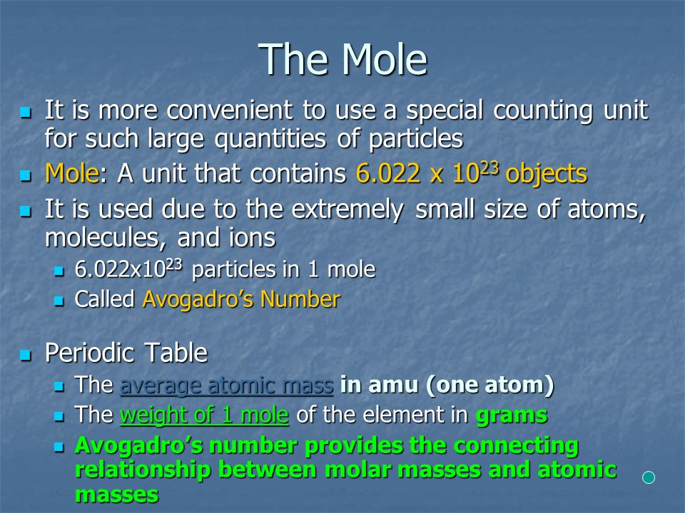 The Mole It is more convenient to use a special counting unit for such large quantities of particles It is more convenient to use a special counting unit for such large quantities of particles Mole: A unit that contains х objects Mole: A unit that contains х objects It is used due to the extremely small size of atoms, molecules, and ions It is used due to the extremely small size of atoms, molecules, and ions 6.022x10 23 particles in 1 mole 6.022x10 23 particles in 1 mole Called Avogadro's Number Called Avogadro's Number Periodic Table Periodic Table The average atomic mass in amu (one atom) The average atomic mass in amu (one atom) The weight of 1 mole of the element in grams The weight of 1 mole of the element in grams Avogadro's number provides the connecting relationship between molar masses and atomic masses Avogadro's number provides the connecting relationship between molar masses and atomic masses