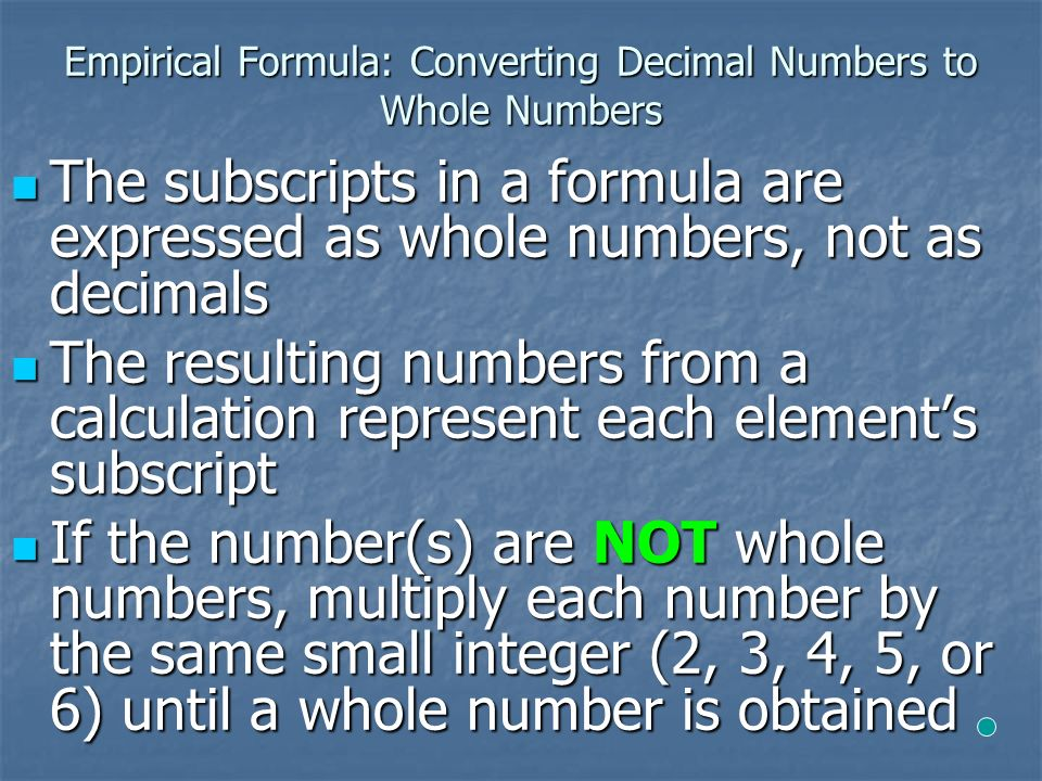 Empirical Formula: Converting Decimal Numbers to Whole Numbers The subscripts in a formula are expressed as whole numbers, not as decimals The subscripts in a formula are expressed as whole numbers, not as decimals The resulting numbers from a calculation represent each element's subscript The resulting numbers from a calculation represent each element's subscript If the number(s) are NOT whole numbers, multiply each number by the same small integer (2, 3, 4, 5, or 6) until a whole number is obtained If the number(s) are NOT whole numbers, multiply each number by the same small integer (2, 3, 4, 5, or 6) until a whole number is obtained