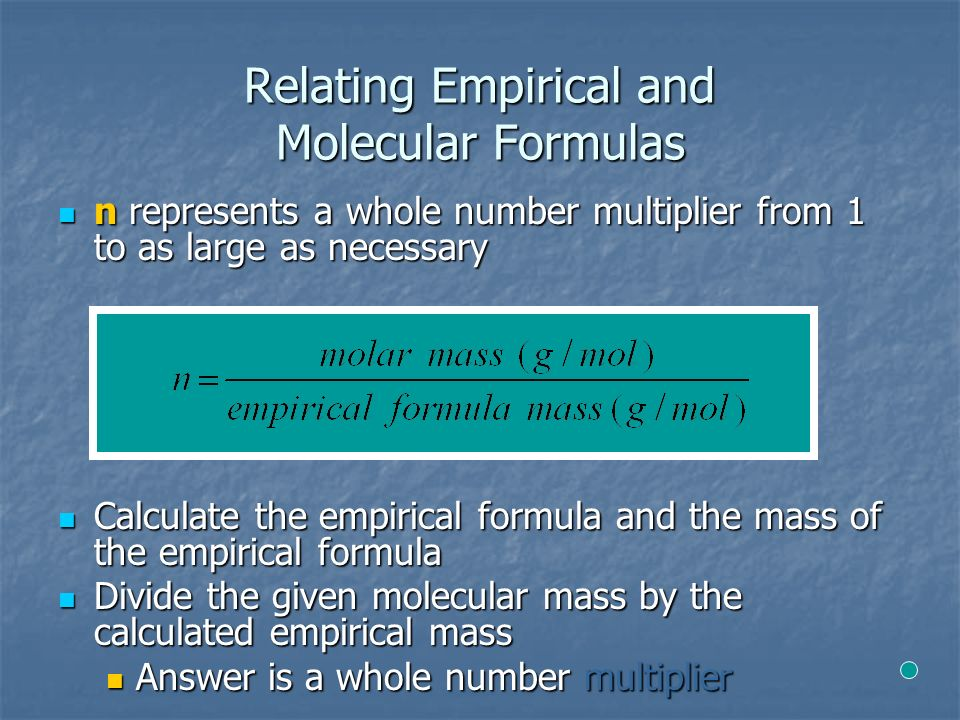 Relating Empirical and Molecular Formulas n represents a whole number multiplier from 1 to as large as necessary n represents a whole number multiplier from 1 to as large as necessary Calculate the empirical formula and the mass of the empirical formula Calculate the empirical formula and the mass of the empirical formula Divide the given molecular mass by the calculated empirical mass Divide the given molecular mass by the calculated empirical mass Answer is a whole number multiplier Answer is a whole number multiplier