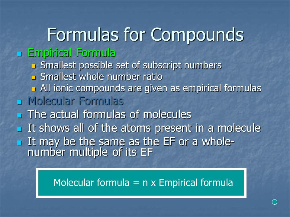 Formulas for Compounds Empirical Formula Empirical Formula Smallest possible set of subscript numbers Smallest possible set of subscript numbers Smallest whole number ratio Smallest whole number ratio All ionic compounds are given as empirical formulas All ionic compounds are given as empirical formulas Molecular Formulas Molecular Formulas The actual formulas of molecules The actual formulas of molecules It shows all of the atoms present in a molecule It shows all of the atoms present in a molecule It may be the same as the EF or a whole- number multiple of its EF It may be the same as the EF or a whole- number multiple of its EF Molecular formula = n х Empirical formula