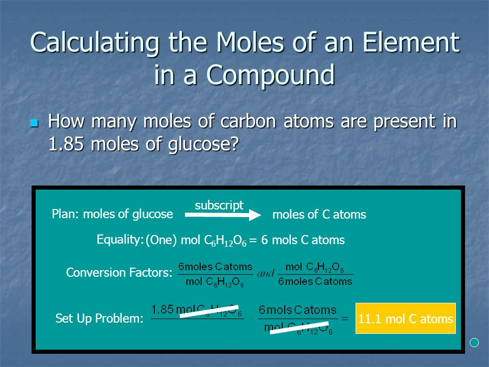 Calculating the Moles of an Element in a Compound How many moles of carbon atoms are present in 1.85 moles of glucose.