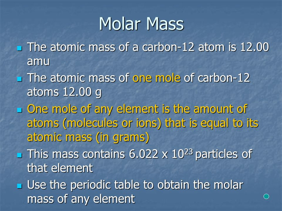Molar Mass The atomic mass of a carbon-12 atom is amu The atomic mass of a carbon-12 atom is amu The atomic mass of one mole of carbon-12 atoms g The atomic mass of one mole of carbon-12 atoms g One mole of any element is the amount of atoms (molecules or ions) that is equal to its atomic mass (in grams) One mole of any element is the amount of atoms (molecules or ions) that is equal to its atomic mass (in grams) This mass contains х particles of that element This mass contains х particles of that element Use the periodic table to obtain the molar mass of any element Use the periodic table to obtain the molar mass of any element