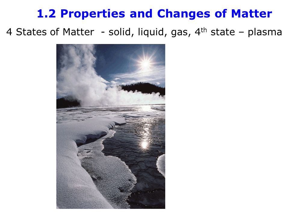 1.2 Properties and Changes of Matter 4 States of Matter - solid, liquid, gas, 4 th state – plasma