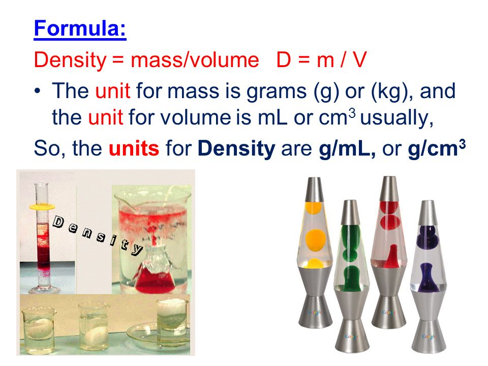 Formula: Density = mass/volume D = m / V The unit for mass is grams (g) or (kg), and the unit for volume is mL or cm 3 usually, So, the units for Density are g/mL, or g/cm 3