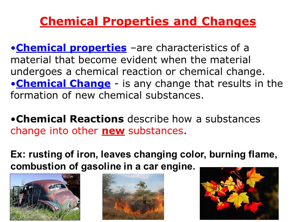 Chemical Properties and Changes Chemical properties –are characteristics of a material that become evident when the material undergoes a chemical reaction or chemical change.
