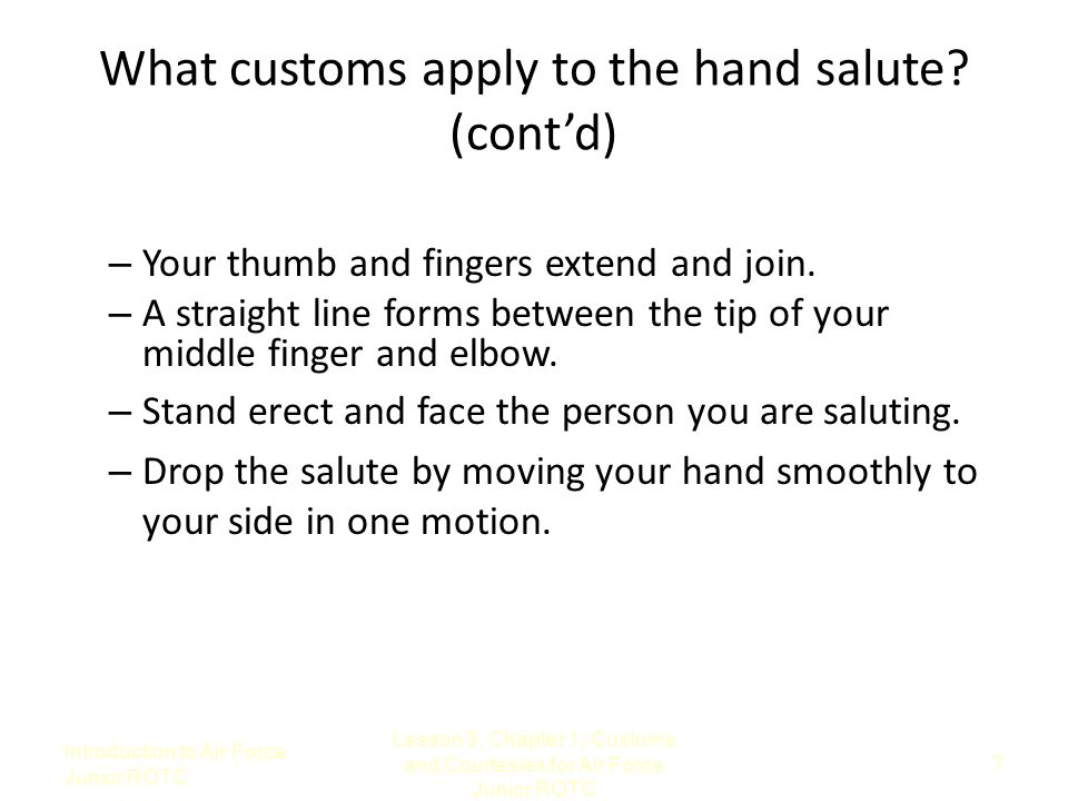 Introduction to Air Force Junior ROTC Lesson 3, Chapter 1, Customs and Courtesies for Air Force Junior ROTC 7 What customs apply to the hand salute? (
