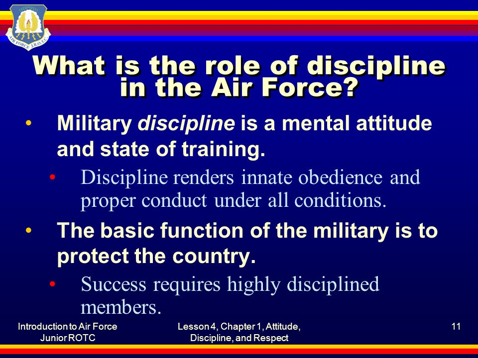 Introduction to Air Force Junior ROTC Lesson 4, Chapter 1, Attitude, Discipline, and Respect 11 What is the role of discipline in the Air Force? Milit