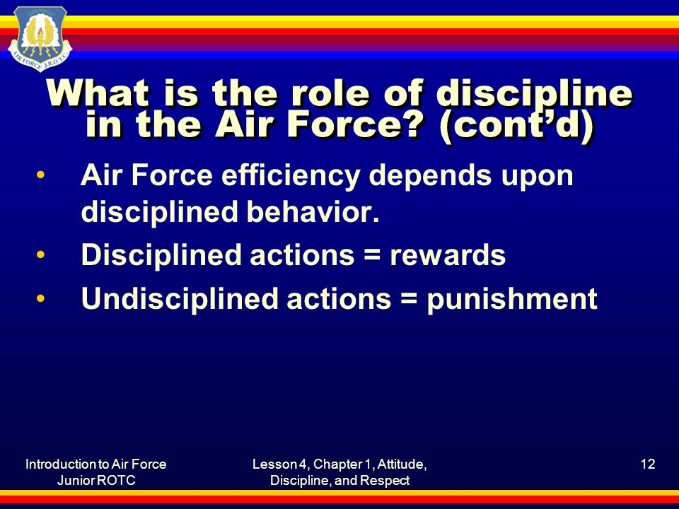 Introduction to Air Force Junior ROTC Lesson 4, Chapter 1, Attitude, Discipline, and Respect 12 What is the role of discipline in the Air Force? (cont
