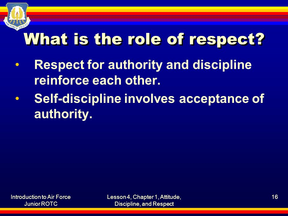 Introduction to Air Force Junior ROTC Lesson 4, Chapter 1, Attitude, Discipline, and Respect 16 What is the role of respect.