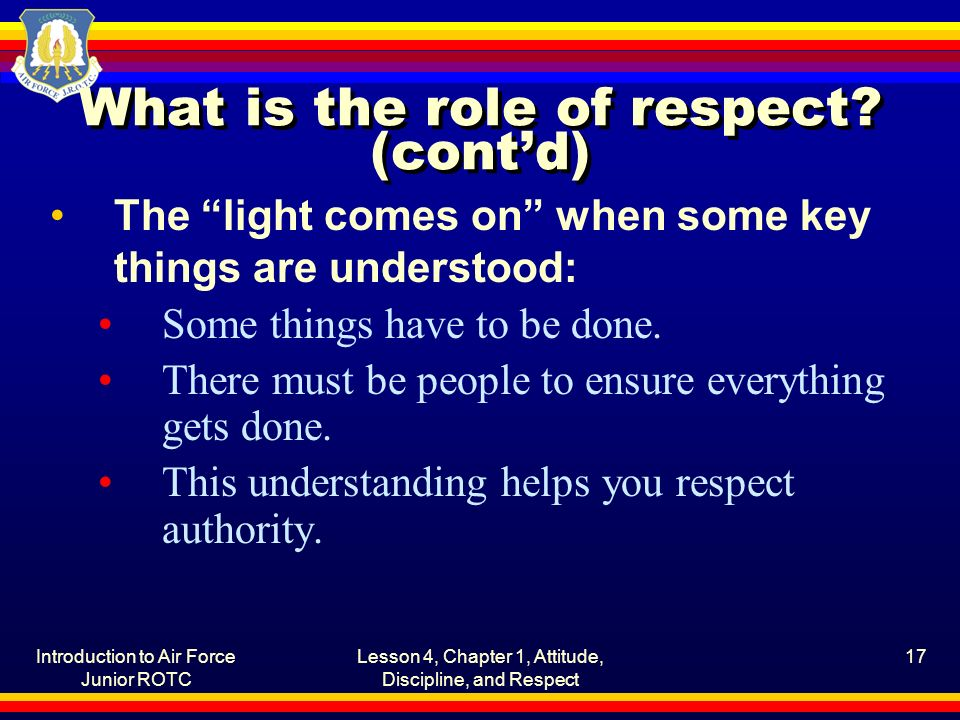 Introduction to Air Force Junior ROTC Lesson 4, Chapter 1, Attitude, Discipline, and Respect 17 What is the role of respect.
