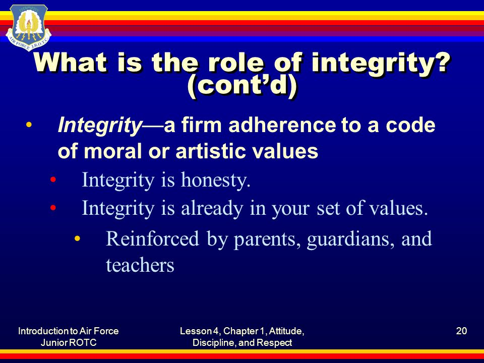 Introduction to Air Force Junior ROTC Lesson 4, Chapter 1, Attitude, Discipline, and Respect 20 What is the role of integrity? (cont'd) Integrity—a fi