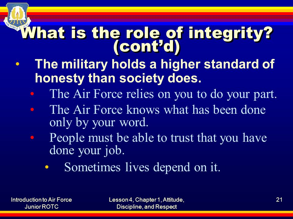 Introduction to Air Force Junior ROTC Lesson 4, Chapter 1, Attitude, Discipline, and Respect 21 What is the role of integrity.