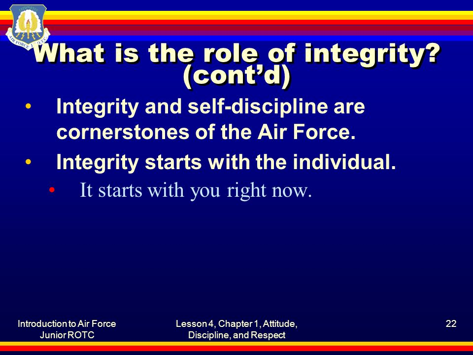 Introduction to Air Force Junior ROTC Lesson 4, Chapter 1, Attitude, Discipline, and Respect 22 What is the role of integrity? (cont'd) Integrity and