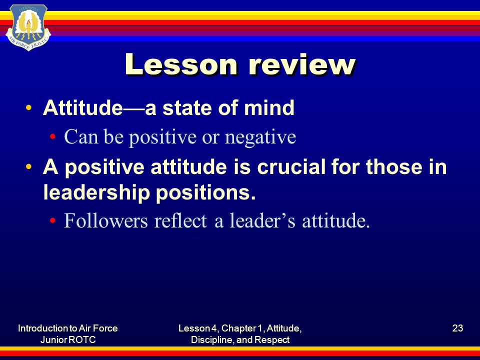 Introduction to Air Force Junior ROTC Lesson 4, Chapter 1, Attitude, Discipline, and Respect 23 Lesson review Attitude—a state of mind Can be positive or negative A positive attitude is crucial for those in leadership positions.