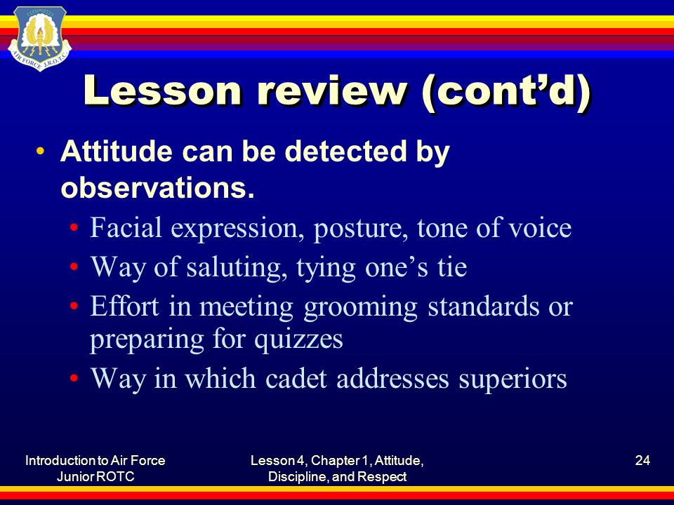 Introduction to Air Force Junior ROTC Lesson 4, Chapter 1, Attitude, Discipline, and Respect 24 Lesson review (cont'd) Attitude can be detected by obs